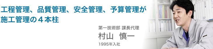 工程管理、品質管理、安全管理、予算管理が施工管理の4本柱 第一技術部課長代理 村山慎一 1995年入社