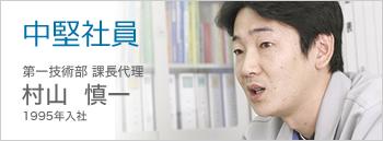 中堅社員 第一技術部課長代理 村山慎一 1995年入社