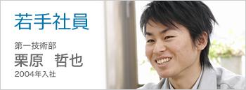 若手社員 第一技術部 栗原哲也 2004年入社